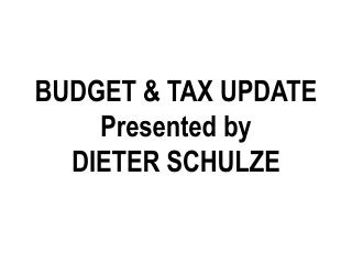 BUDGET & TAX UPDATE Presented by DIETER SCHULZE