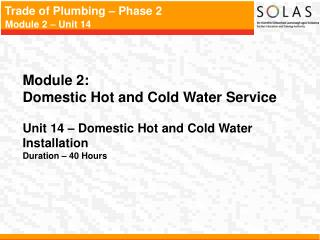 Module 2:   Domestic Hot and Cold Water Service Unit 14 – Domestic Hot and Cold Water Installation Duration – 40 Hours