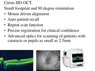 Cirrus HD-OCT.   Small footprint and 90 degree orientation Mouse driven alignment Auto patient recall Repeat scan functi