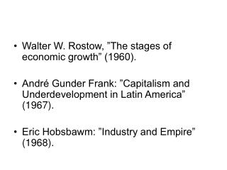 Walter W. Rostow,  The stages of economic growth  1960.  Andr  Gunder Frank:  Capitalism and Underdevelopment in Latin A