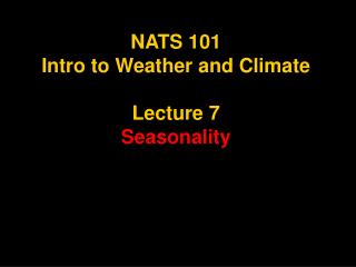 NATS 101 Intro to Weather and Climate Lecture 7 Seasonality