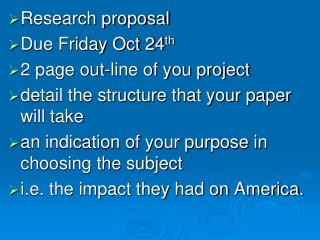 Research proposal  Due Friday Oct 24th 2 page out-line of you project  detail the structure that your paper will take  a