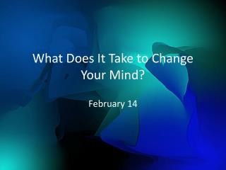 What Does It Take to Change Your Mind?