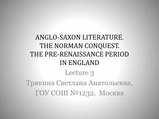 ANGLO-SAXON LITERATURE. THE NORMAN CONQUEST. THE PRE-RENAISSANCE PERIOD  IN ENGLAND