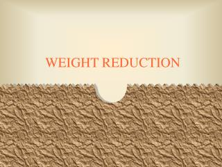 WEIGHT REDUCTION