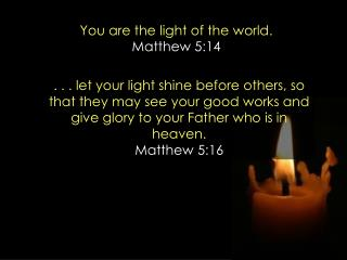 You are the light of the world.  Matthew 5:14