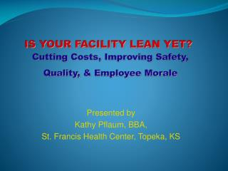 IS YOUR FACILITY LEAN YET   Cutting Costs, Improving Safety, Quality,  Employee Morale