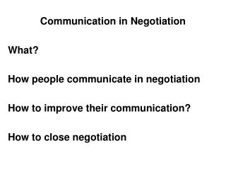 Communication in Negotiation  What  How people communicate in negotiation  How to improve their communication  How to cl