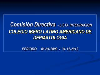 Comisión Directiva - LISTA INTEGRACION COLEGIO IBERO LATINO AMERICANO DE DERMATOLOGIA  PERIODO     01-01-2009  /  31-12-