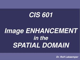 CIS 601 Image ENHANCEMENT in the SPATIAL DOMAIN