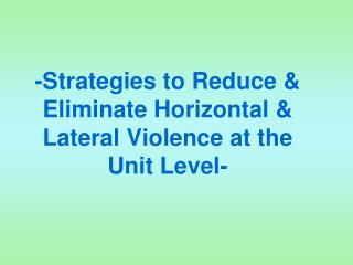 -Strategies to Reduce & Eliminate Horizontal & Lateral Violence at the Unit Level-