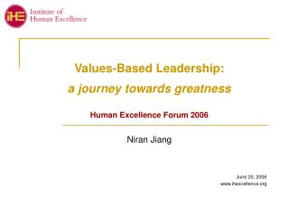 Values-Based Leadership: a journey towards greatness Human Excellence Forum 2006 Niran Jiang