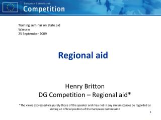 Henry Britton DG Competition   Regional aid  The views expressed are purely those of the speaker and may not in any circ