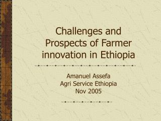 Challenges and Prospects of Farmer innovation in Ethiopia Amanuel Assefa  Agri Service Ethiopia Nov 2005