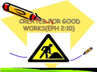 CREATED FOR GOOD WORKS(EPH 2:10)
