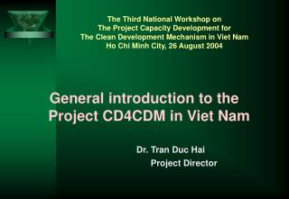 General introduction to the Project CD4CDM in Viet Nam             Dr. Tran Duc Hai      Project Director