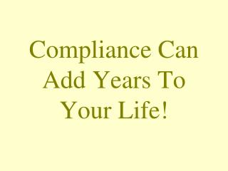 Compliance Can Add Years To Your Life!