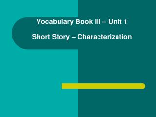 Vocabulary Book III – Unit 1  Short Story – Characterization