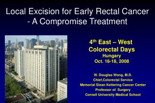 W. Douglas Wong, M.D. Chief,Colorectal Service Memorial Sloan Kettering Cancer Center Professor of  Surgery Cornell Univ