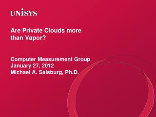 Are Private Clouds more than Vapor? Computer Measurement Group January 27, 2012 Michael A. Salsburg, Ph.D.