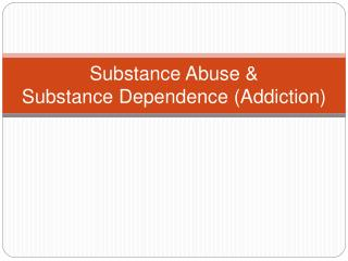 Substance Abuse & Substance Dependence (Addiction)