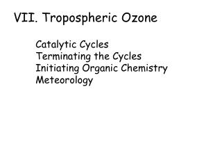 VII. Tropospheric Ozone   Catalytic Cycles Terminating the Cycles Initiating Organic Chemistry Meteorology