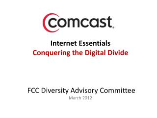 Internet Essentials Conquering the Digital Divide     FCC Diversity Advisory Committee March 2012