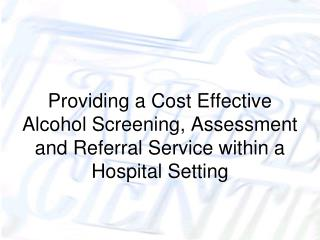 Providing a Cost Effective Alcohol Screening, Assessment and Referral Service within a Hospital Setting