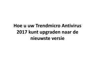 Hoe u uw Trendmicro Antivirus 2017 kunt upgraden naar de nieuwste versie