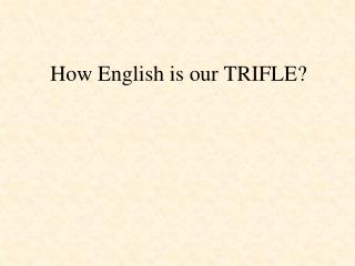 How English is our TRIFLE?