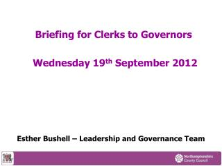Briefing for Clerks to Governors Wednesday 19 th September 2012 Esther Bushell – Leadership and Governance Team