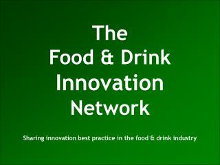 The Food & Drink Innovation Network Sharing innovation best practice in the food & drink industry