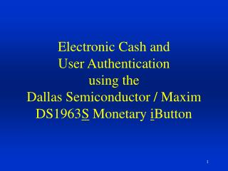 Electronic Cash and User Authentication  using the  Dallas Semiconductor / Maxim  DS1963 S  Monetary  i Button