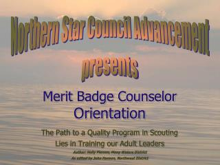 Merit Badge Counselor  Orientation The Path to a Quality Program in Scouting  Lies in Training our Adult Leaders Author: