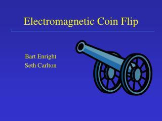 Electromagnetic Coin Flip