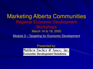 Marketing Alberta Communities Regional Economic Development Workshops March 14 to 18, 2005 Module 3   Targeting for Econ