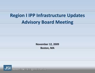 Region I IPP Infrastructure Updates Advisory Board Meeting November 12, 2009 Boston, MA
