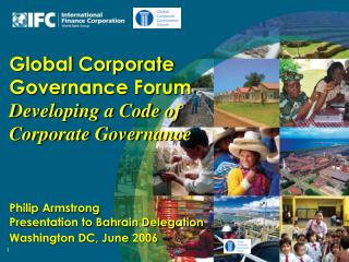Global Corporate Governance Forum  Developing a Code of Corporate Governance  Philip Armstrong  Presentation to Bahrain