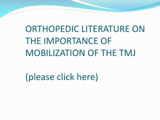 ORTHOPEDIC LITERATURE ON THE IMPORTANCE OF MOBILIZATION OF THE TMJ (please click here)