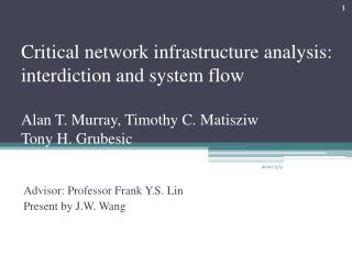 Critical network infrastructure analysis: interdiction and system flow  Alan T. Murray, Timothy C. Matisziw Tony H. Grub