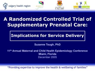 A Randomized Controlled Trial of  Supplementary Prenatal Care:   Implications for Service Delivery  Suzanne Tough, PhD