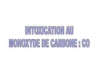 INTOXICATION AU MONOXYDE DE CARBONE : CO