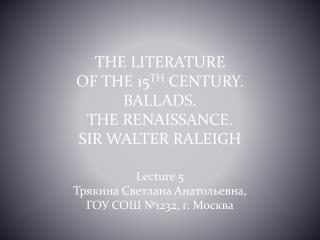 THE LITERATURE  OF THE 15 TH  CENTURY.  BALLADS.  THE RENAISSANCE.  SIR WALTER RALEIGH