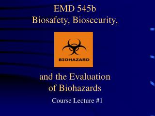 EMD 545b Biosafety, Biosecurity, and the Evaluation of Biohazards