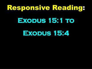 Responsive Reading : Exodus 15:1 to Exodus 15:4