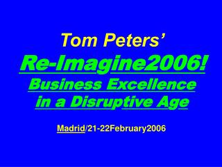 Tom Peters'   Re-Ima g ine2006! Business Excellence  in a Disru p tive A g e Madrid /21-22February2006