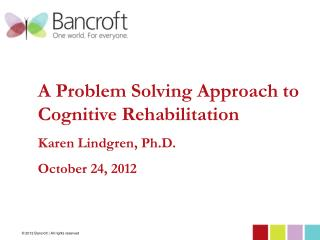A Problem Solving Approach to Cognitive Rehabilitation  Karen Lindgren, Ph.D. October 24, 2012