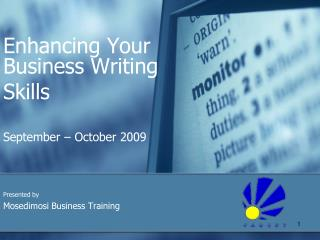 Enhancing Your  Business Writing  Skills September – October 2009 Presented by Mosedimosi Business Training