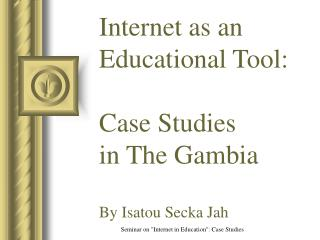 Internet as an Educational Tool: Case Studies  in The Gambia By Isatou Secka Jah
