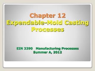 Chapter 12 Expendable-Mold Casting Processes EIN 3390   Manufacturing Processes Summer A, 2012